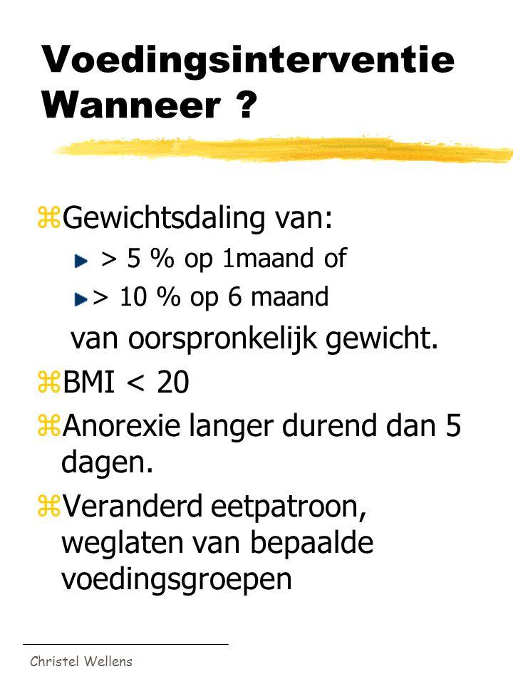 Christel Wellens Voedingsinterventie Wanneer ? zGewichtsdaling van: > 5 % op 1maand of > 10 % op 6 maand van oorspronkelijk gewicht. zBMI < 20 zAnorex