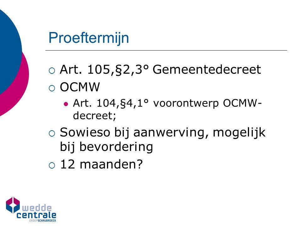  Art. 105,§2,3° Gemeentedecreet  OCMW Art. 104,§4,1° voorontwerp OCMW- decreet;  Sowieso bij aanwerving, mogelijk bij bevordering  12 maanden?