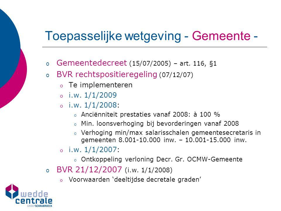 Toepasselijke wetgeving - Gemeente - o Gemeentedecreet (15/07/2005) – art. 116, §1 o BVR rechtspositieregeling (07/12/07) o Te implementeren o i.w. 1/