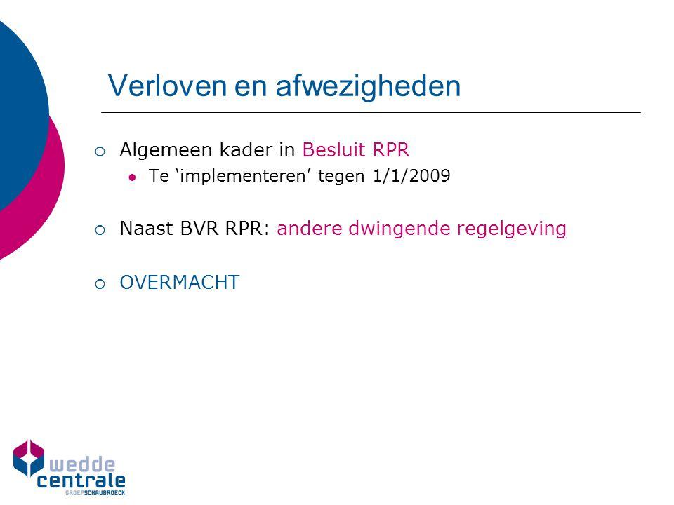Verloven en afwezigheden  Algemeen kader in Besluit RPR Te 'implementeren' tegen 1/1/2009  Naast BVR RPR: andere dwingende regelgeving  OVERMACHT
