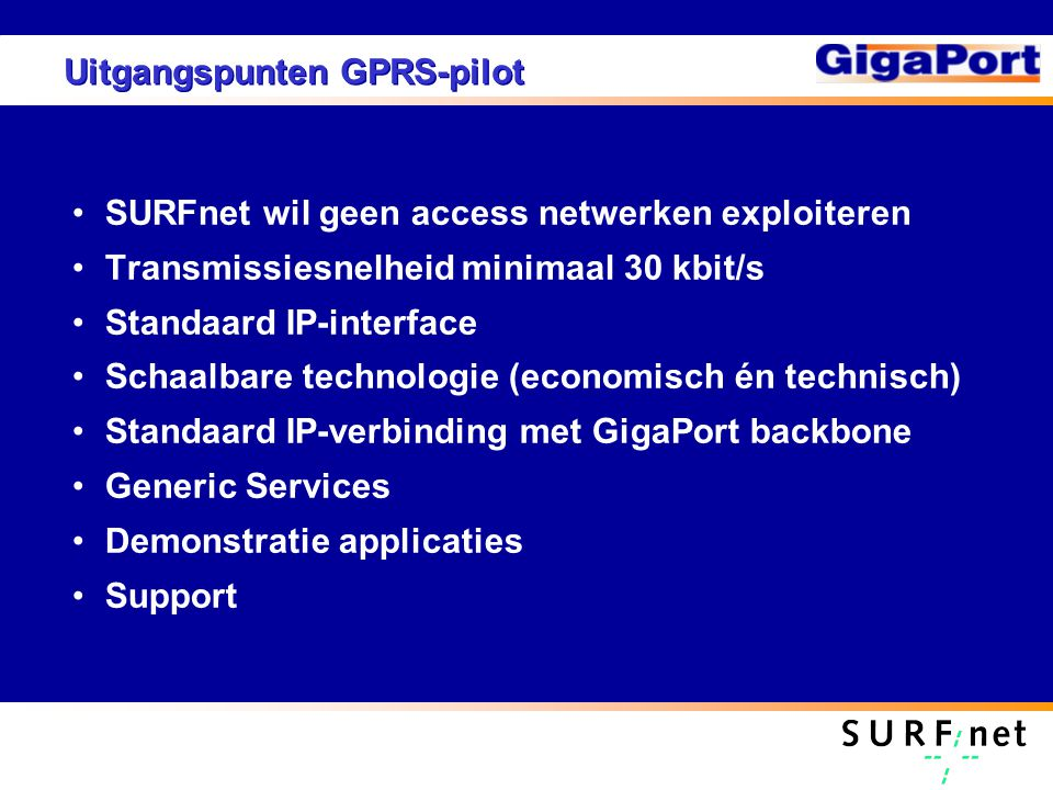 Uitgangspunten GPRS-pilot SURFnet wil geen access netwerken exploiteren Transmissiesnelheid minimaal 30 kbit/s Standaard IP-interface Schaalbare technologie (economisch én technisch) Standaard IP-verbinding met GigaPort backbone Generic Services Demonstratie applicaties Support