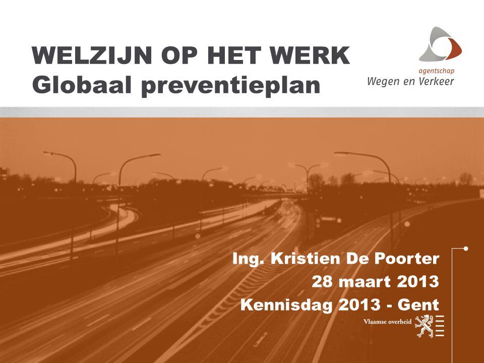Ing. Kristien De Poorter 28 maart 2013 Kennisdag 2013 - Gent WELZIJN OP HET WERK Globaal preventieplan