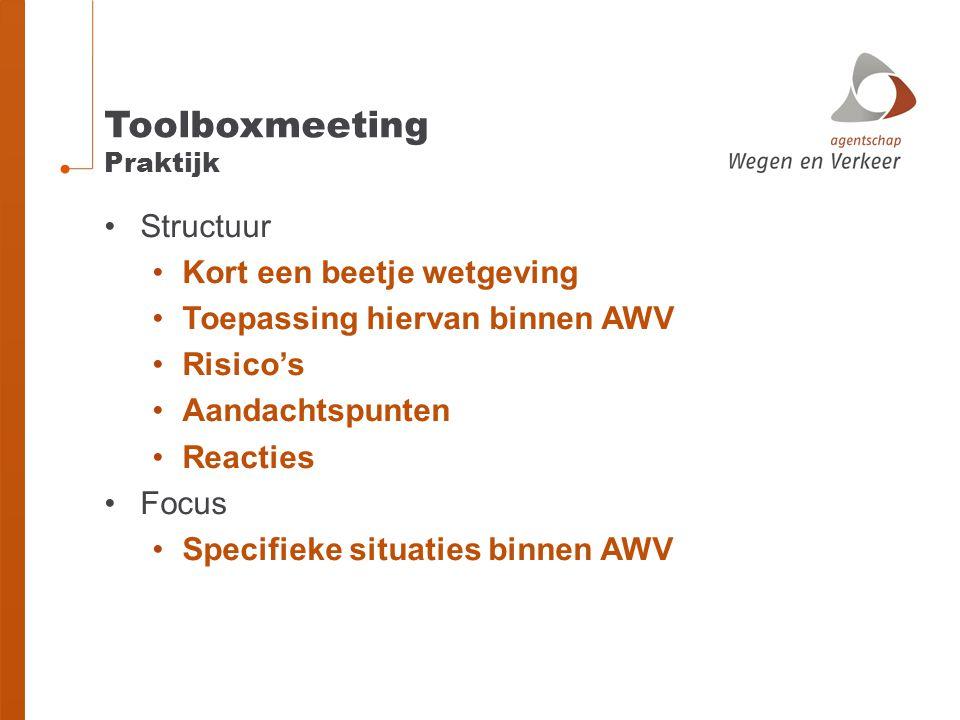 Toolboxmeeting Praktijk Structuur Kort een beetje wetgeving Toepassing hiervan binnen AWV Risico's Aandachtspunten Reacties Focus Specifieke situaties