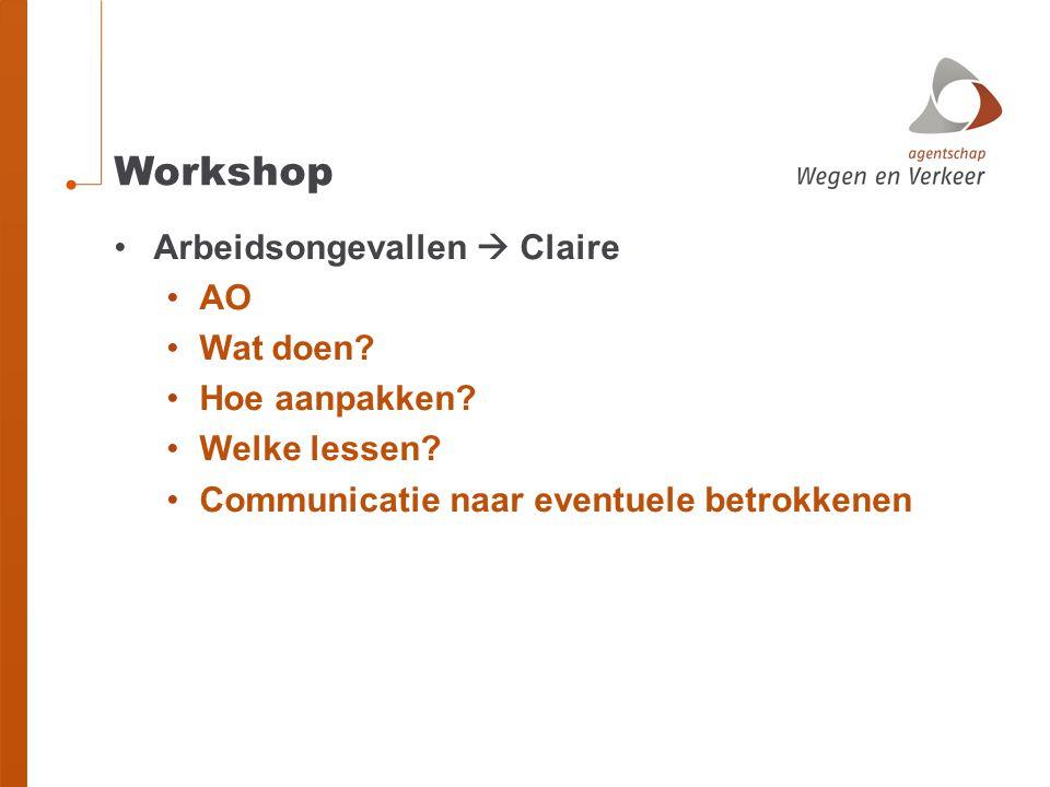Workshop Arbeidsongevallen  Claire AO Wat doen? Hoe aanpakken? Welke lessen? Communicatie naar eventuele betrokkenen