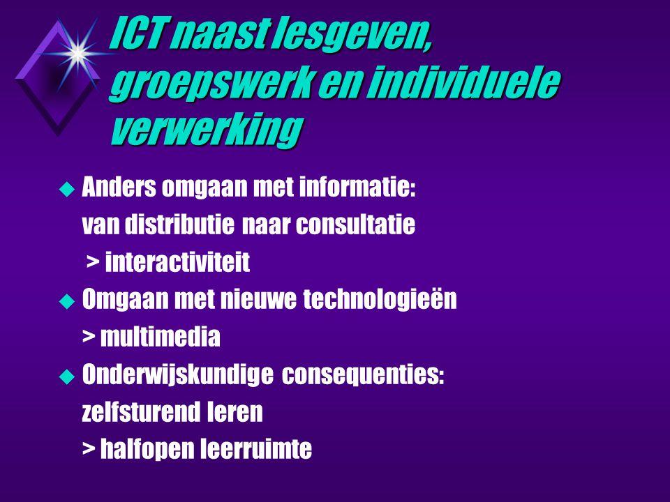 ICT naast lesgeven, groepswerk en individuele verwerking  Anders omgaan met informatie: van distributie naar consultatie > interactiviteit  Omgaan met nieuwe technologieën > multimedia  Onderwijskundige consequenties: zelfsturend leren > halfopen leerruimte