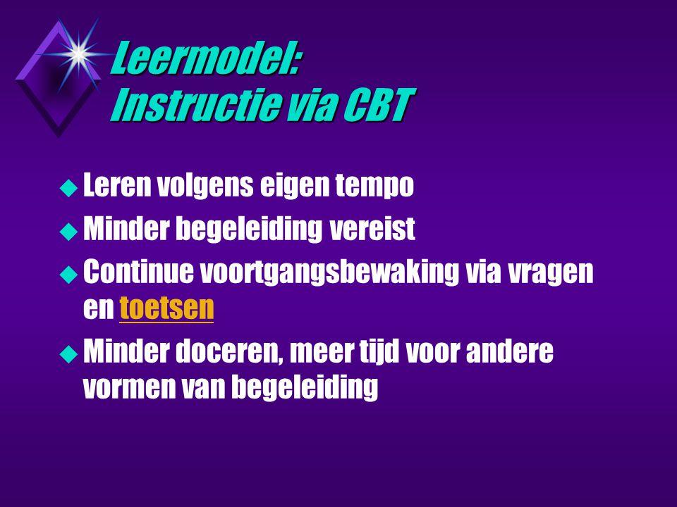 Leermodel: Instructie via CBT  Leren volgens eigen tempo  Minder begeleiding vereist  Continue voortgangsbewaking via vragen en toetsentoetsen  Minder doceren, meer tijd voor andere vormen van begeleiding