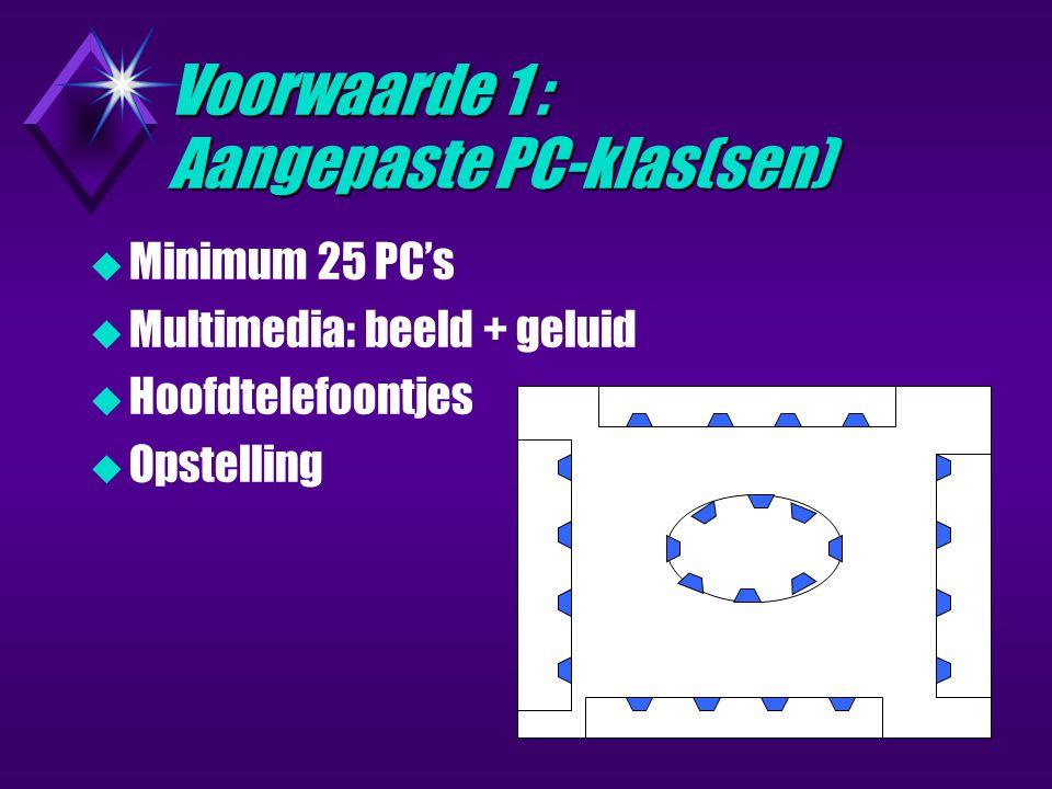Voorwaarde 1 : Aangepaste PC-klas(sen)  Minimum 25 PC's  Multimedia: beeld + geluid  Hoofdtelefoontjes  Opstelling