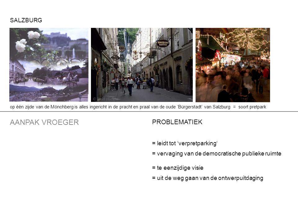 PROBLEMATIEK = leidt tot 'verpretparking' = vervaging van de democratische publieke ruimte = te eenzijdige visie = uit de weg gaan van de ontwerpuitdaging AANPAK VROEGER op één zijde van de Mönchberg is alles ingericht in de pracht en praal van de oude 'Bürgerstadt' van Salzburg = soort pretpark SALZBURG
