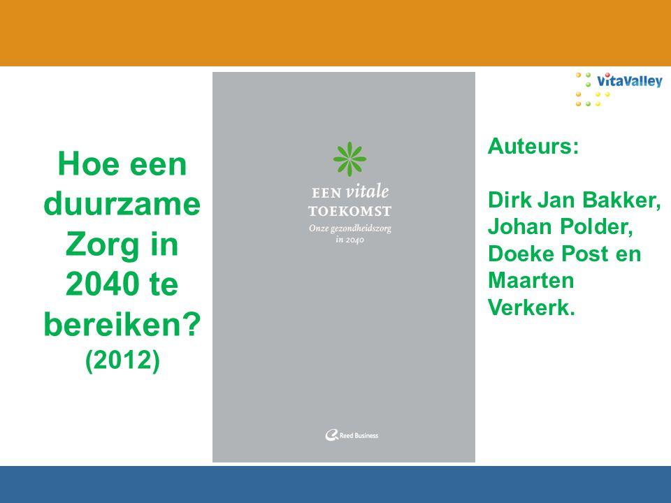 Hoe een duurzame Zorg in 2040 te bereiken? (2012) Auteurs: Dirk Jan Bakker, Johan Polder, Doeke Post en Maarten Verkerk.