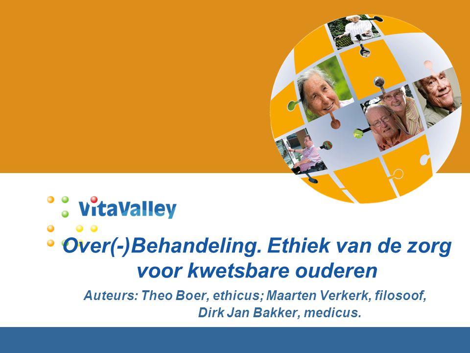 Over(-)Behandeling. Ethiek van de zorg voor kwetsbare ouderen Auteurs: Theo Boer, ethicus; Maarten Verkerk, filosoof, Dirk Jan Bakker, medicus.