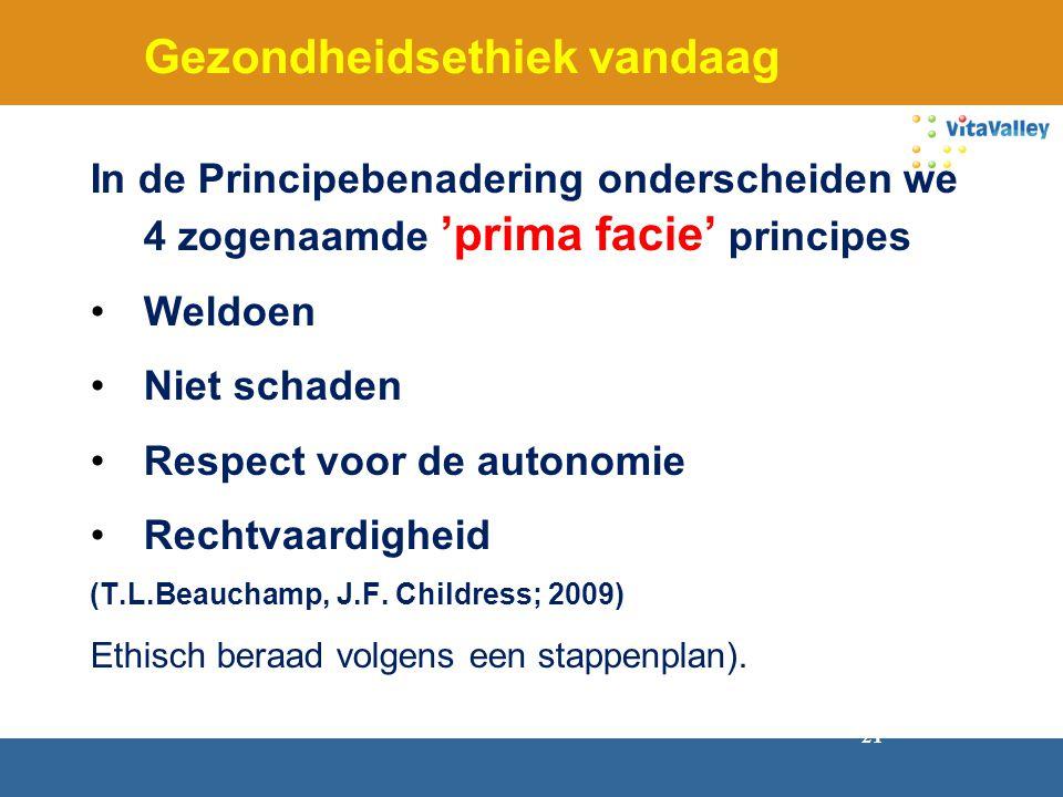 21 Gezondheidsethiek vandaag In de Principebenadering onderscheiden we 4 zogenaamde 'prima facie' principes Weldoen Niet schaden Respect voor de auton