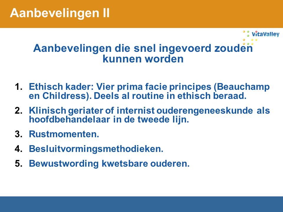 Aanbevelingen II Aanbevelingen die snel ingevoerd zouden kunnen worden 1.Ethisch kader: Vier prima facie principes (Beauchamp en Childress). Deels al