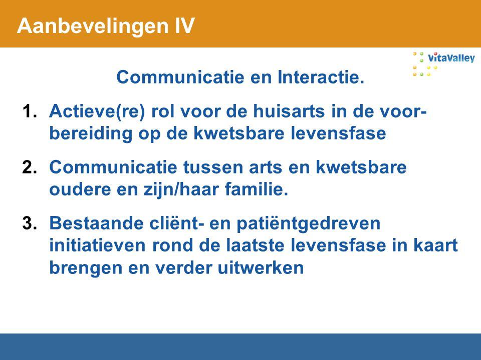Aanbevelingen IV Communicatie en Interactie. 1.Actieve(re) rol voor de huisarts in de voor- bereiding op de kwetsbare levensfase 2.Communicatie tussen