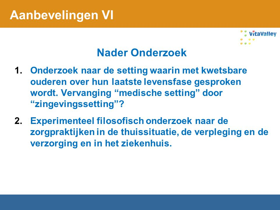 """Aanbevelingen VI Nader Onderzoek 1.Onderzoek naar de setting waarin met kwetsbare ouderen over hun laatste levensfase gesproken wordt. Vervanging """"med"""