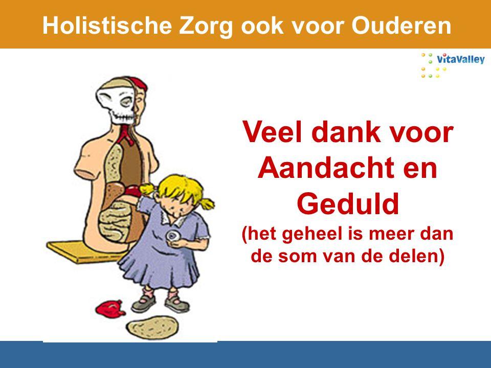 Holistische Zorg ook voor Ouderen Veel dank voor Aandacht en Geduld (het geheel is meer dan de som van de delen)