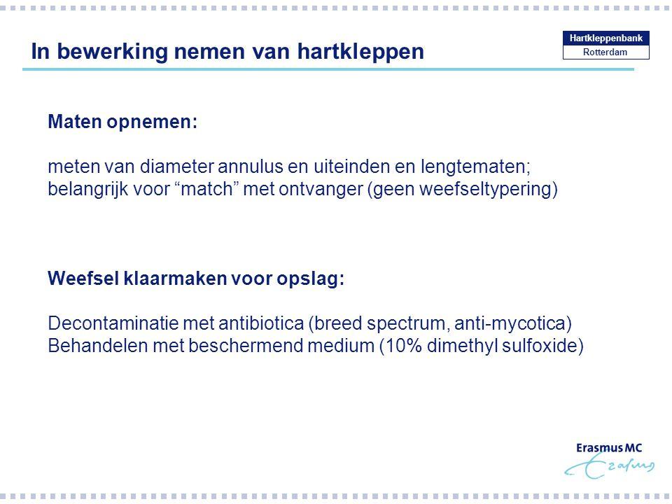 In bewerking nemen van hartkleppen Rotterdam Hartkleppenbank Maten opnemen: meten van diameter annulus en uiteinden en lengtematen; belangrijk voor match met ontvanger (geen weefseltypering) Weefsel klaarmaken voor opslag: Decontaminatie met antibiotica (breed spectrum, anti-mycotica) Behandelen met beschermend medium (10% dimethyl sulfoxide)