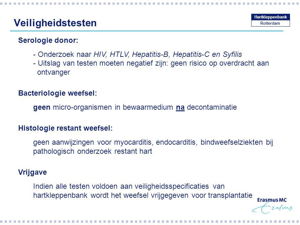 Veiligheidstesten Rotterdam Hartkleppenbank Serologie donor: - Onderzoek naar HIV, HTLV, Hepatitis-B, Hepatitis-C en Syfilis - Uitslag van testen moeten negatief zijn: geen risico op overdracht aan ontvanger Bacteriologie weefsel: geen micro-organismen in bewaarmedium na decontaminatie Histologie restant weefsel: geen aanwijzingen voor myocarditis, endocarditis, bindweefselziekten bij pathologisch onderzoek restant hart Vrijgave Indien alle testen voldoen aan veiligheidsspecificaties van hartkleppenbank wordt het weefsel vrijgegeven voor transplantatie