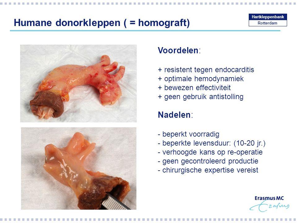 Humane donorkleppen ( = homograft) Rotterdam Hartkleppenbank Voordelen: + resistent tegen endocarditis + optimale hemodynamiek + bewezen effectiviteit + geen gebruik antistolling Nadelen: - beperkt voorradig - beperkte levensduur: (10-20 jr.) - verhoogde kans op re-operatie - geen gecontroleerd productie - chirurgische expertise vereist