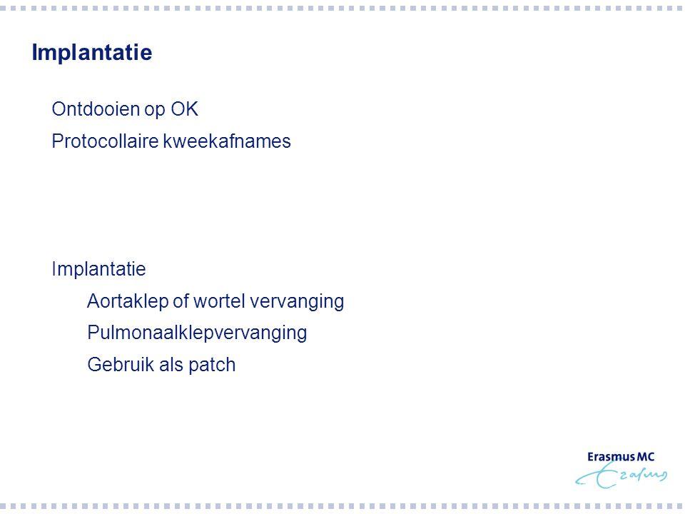 Implantatie  Ontdooien op OK  Protocollaire kweekafnames  Implantatie  Aortaklep of wortel vervanging  Pulmonaalklepvervanging  Gebruik als patch