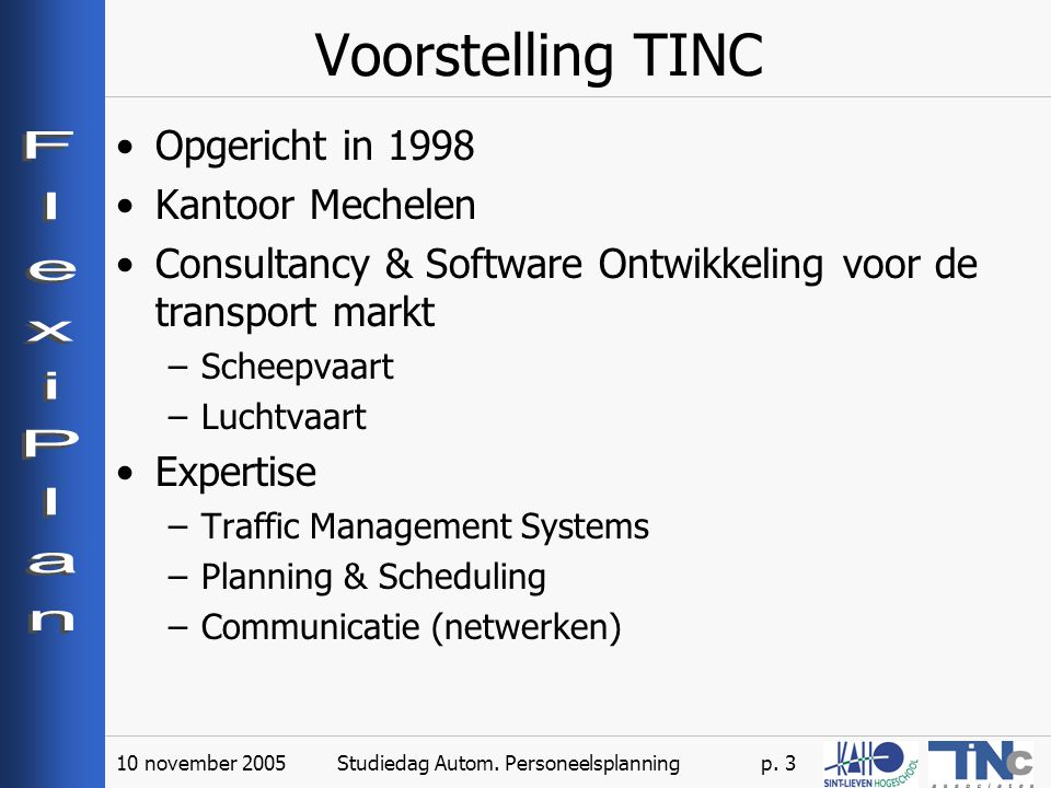 10 november 2005Studiedag Autom. Personeelsplanningp. 3 Voorstelling TINC Opgericht in 1998 Kantoor Mechelen Consultancy & Software Ontwikkeling voor