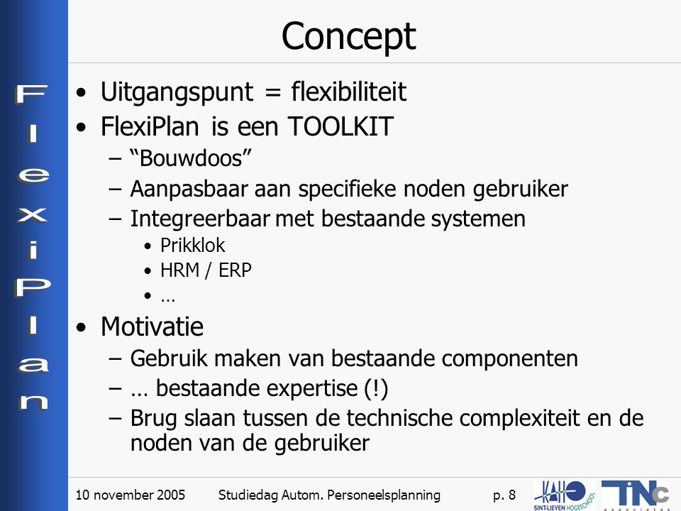 """10 november 2005Studiedag Autom. Personeelsplanningp. 8 Concept Uitgangspunt = flexibiliteit FlexiPlan is een TOOLKIT –""""Bouwdoos"""" –Aanpasbaar aan spec"""