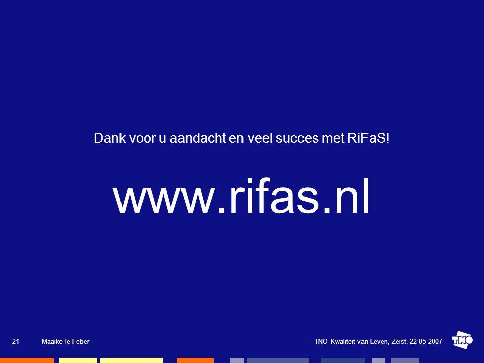 TNO Kwaliteit van Leven, Zeist, 22-05-2007Maaike le Feber21 Dank voor u aandacht en veel succes met RiFaS! www.rifas.nl