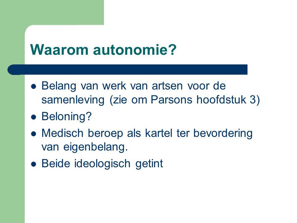 Waarom autonomie? Belang van werk van artsen voor de samenleving (zie om Parsons hoofdstuk 3) Beloning? Medisch beroep als kartel ter bevordering van