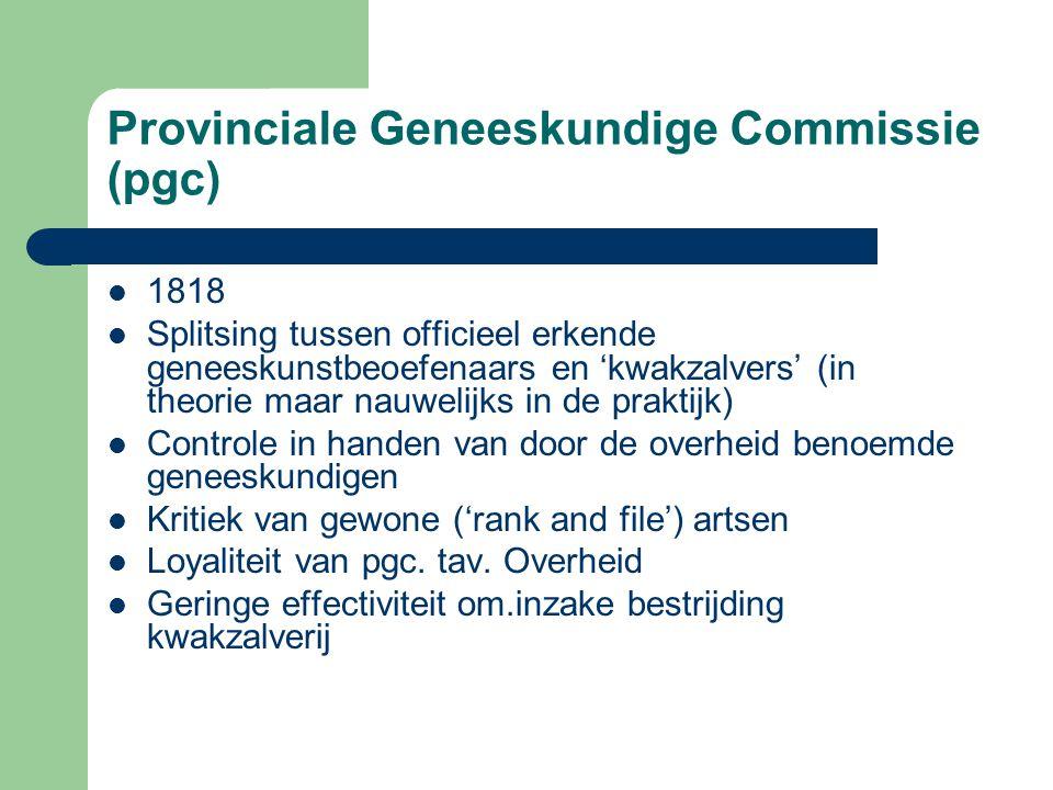 Provinciale Geneeskundige Commissie (pgc) 1818 Splitsing tussen officieel erkende geneeskunstbeoefenaars en 'kwakzalvers' (in theorie maar nauwelijks