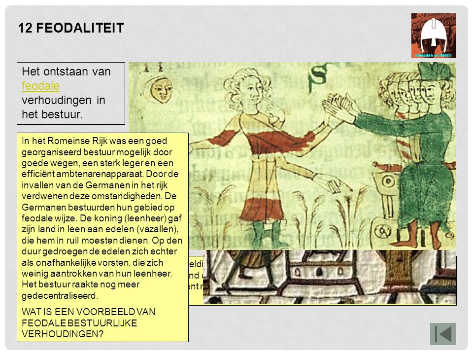 12 FEODALITEIT Op deze afbeelding zweren een vazal en een leenheer elkaar trouw. De vazal wijst op het land dat hij van zijn heer in leen krijgt. De h