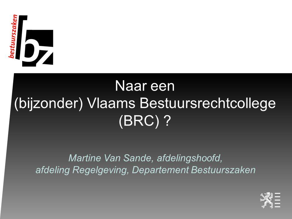 Naar een (bijzonder) Vlaams Bestuursrechtcollege (BRC) ? Martine Van Sande, afdelingshoofd, afdeling Regelgeving, Departement Bestuurszaken
