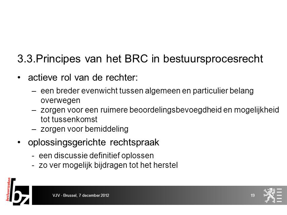 3.3.Principes van het BRC in bestuursprocesrecht actieve rol van de rechter: –een breder evenwicht tussen algemeen en particulier belang overwegen –zo