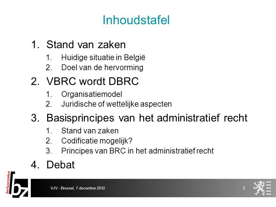 VJV - Brussel, 7 december 20122 1.Stand van zaken 1.Huidige situatie in België 2.Doel van de hervorming 2.VBRC wordt DBRC 1.Organisatiemodel 2.Juridis