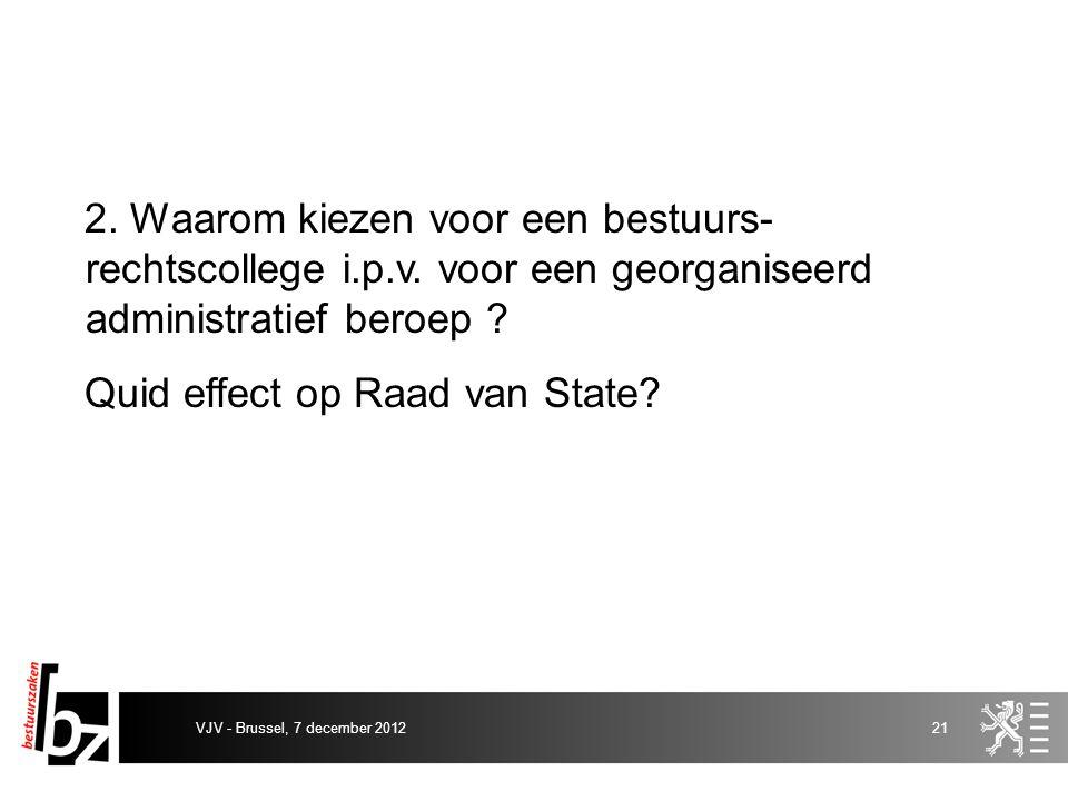 2. Waarom kiezen voor een bestuurs- rechtscollege i.p.v. voor een georganiseerd administratief beroep ? Quid effect op Raad van State? VJV - Brussel,