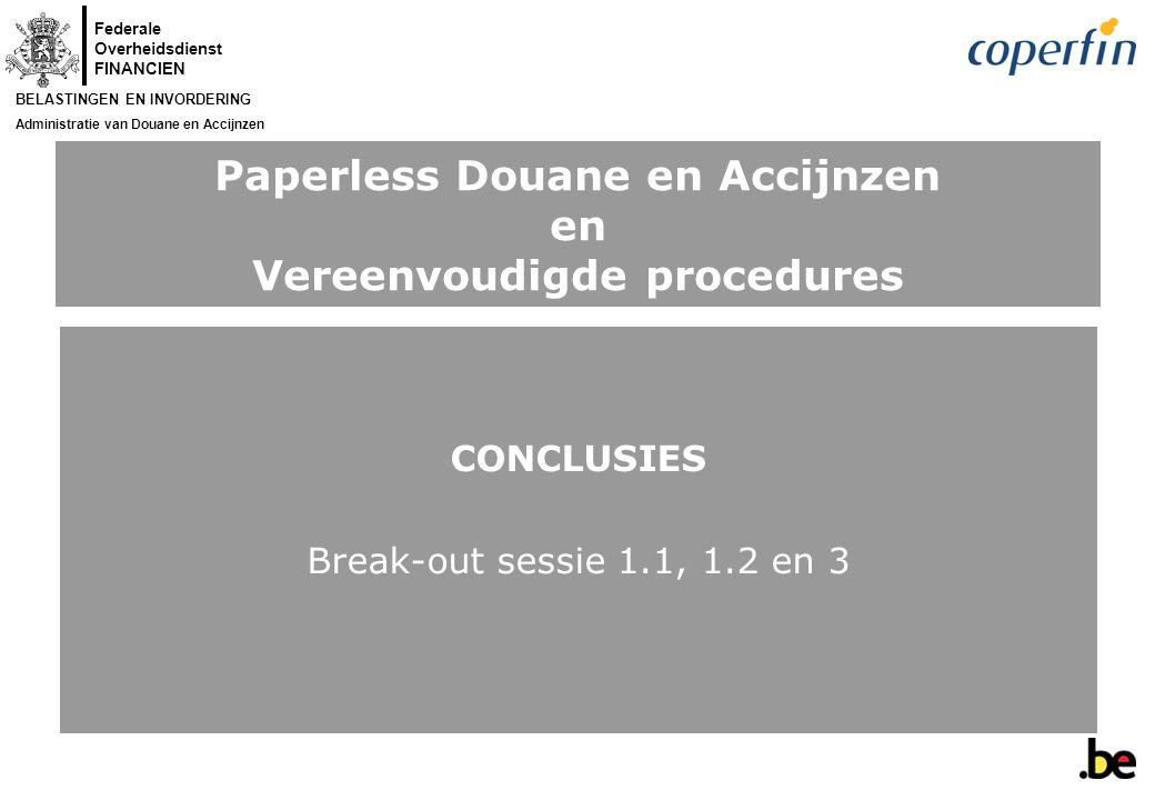 Federale Overheidsdienst FINANCIEN BELASTINGEN EN INVORDERING Administratie van Douane en Accijnzen Paperless Douane en Accijnzen en Vereenvoudigde procedures CONCLUSIES Break-out sessie 1.1, 1.2 en 3