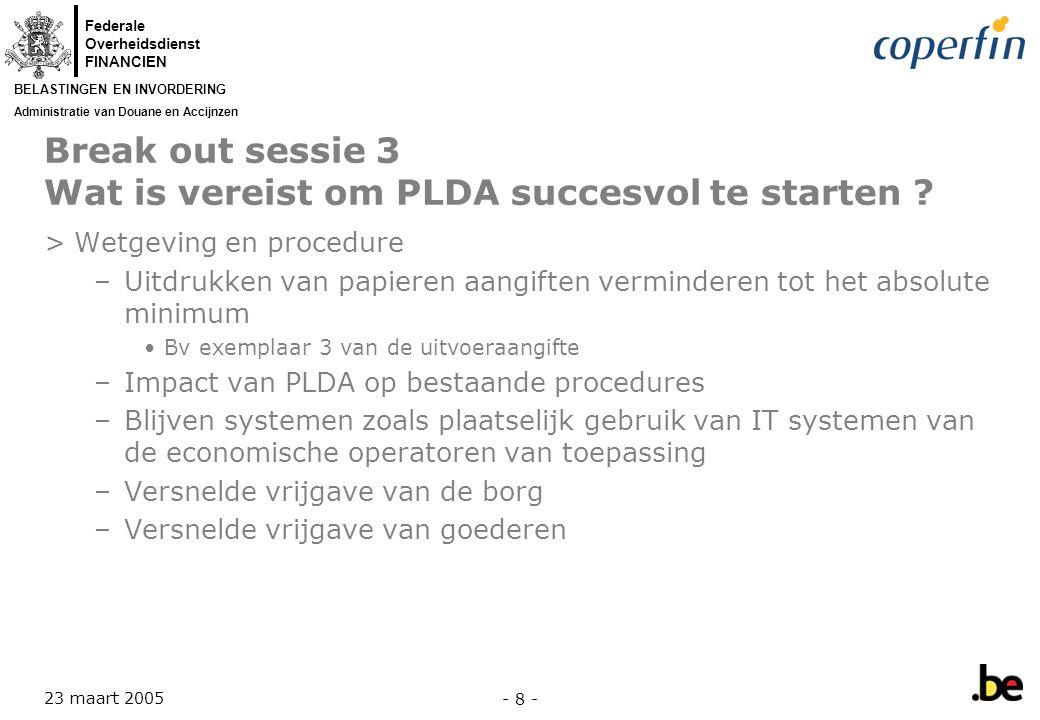 Federale Overheidsdienst FINANCIEN BELASTINGEN EN INVORDERING Administratie van Douane en Accijnzen 23 maart 2005 - 8 - Break out sessie 3 Wat is vereist om PLDA succesvol te starten .