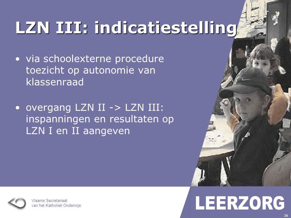 Vlaams Secretariaat van het Katholiek Onderwijs 36 LZN III: indicatiestelling via schoolexterne procedure toezicht op autonomie van klassenraad overgang LZN II -> LZN III: inspanningen en resultaten op LZN I en II aangeven