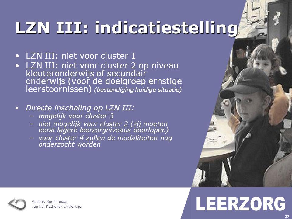 Vlaams Secretariaat van het Katholiek Onderwijs 37 LZN III: indicatiestelling LZN III: niet voor cluster 1 LZN III: niet voor cluster 2 op niveau kleuteronderwijs of secundair onderwijs (voor de doelgroep ernstige leerstoornissen) (bestendiging huidige situatie) Directe inschaling op LZN III: –mogelijk voor cluster 3 –niet mogelijk voor cluster 2 (zij moeten eerst lagere leerzorgniveaus doorlopen) –voor cluster 4 zullen de modaliteiten nog onderzocht worden