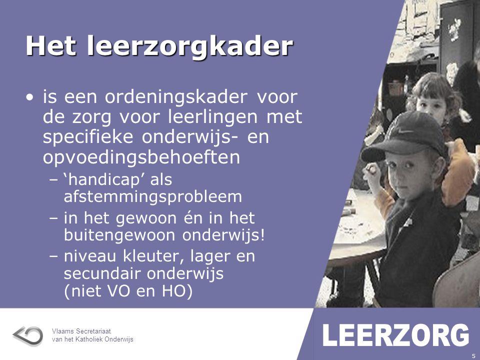 Vlaams Secretariaat van het Katholiek Onderwijs 5 Het leerzorgkader is een ordeningskader voor de zorg voor leerlingen met specifieke onderwijs- en opvoedingsbehoeften –'handicap' als afstemmingsprobleem –in het gewoon én in het buitengewoon onderwijs.