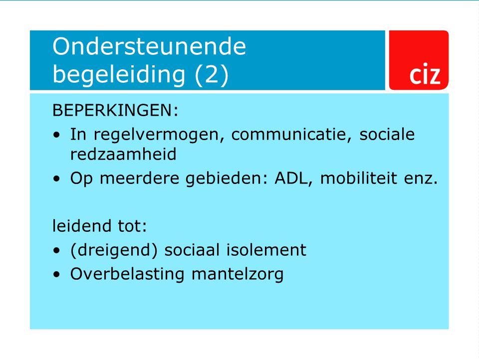 Ondersteunende begeleiding (2) BEPERKINGEN: In regelvermogen, communicatie, sociale redzaamheid Op meerdere gebieden: ADL, mobiliteit enz. leidend tot