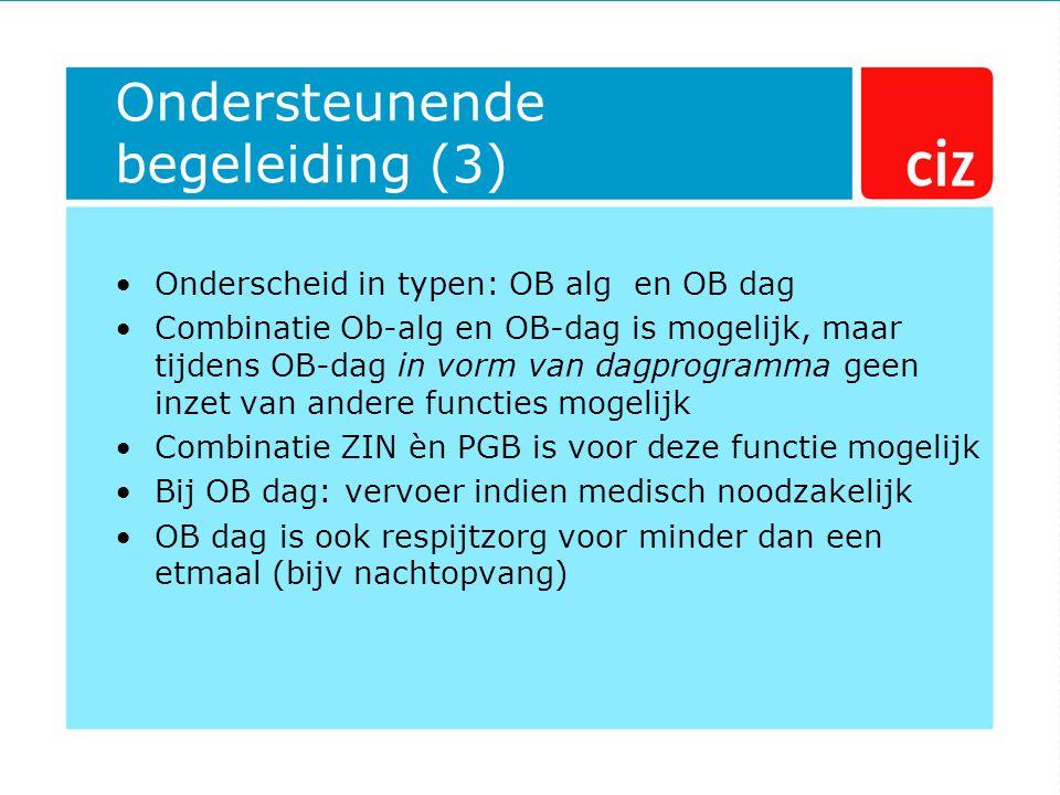 Ondersteunende begeleiding (3) Onderscheid in typen: OB alg en OB dag Combinatie Ob-alg en OB-dag is mogelijk, maar tijdens OB-dag in vorm van dagprogramma geen inzet van andere functies mogelijk Combinatie ZIN èn PGB is voor deze functie mogelijk Bij OB dag: vervoer indien medisch noodzakelijk OB dag is ook respijtzorg voor minder dan een etmaal (bijv nachtopvang)