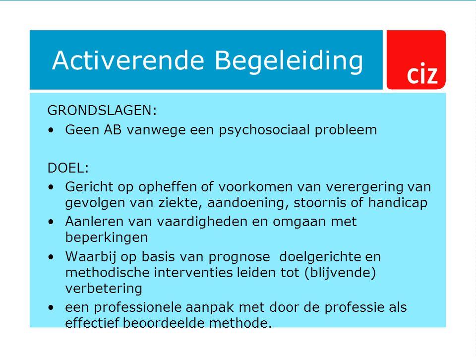 Activerende Begeleiding GRONDSLAGEN: Geen AB vanwege een psychosociaal probleem DOEL: Gericht op opheffen of voorkomen van verergering van gevolgen va