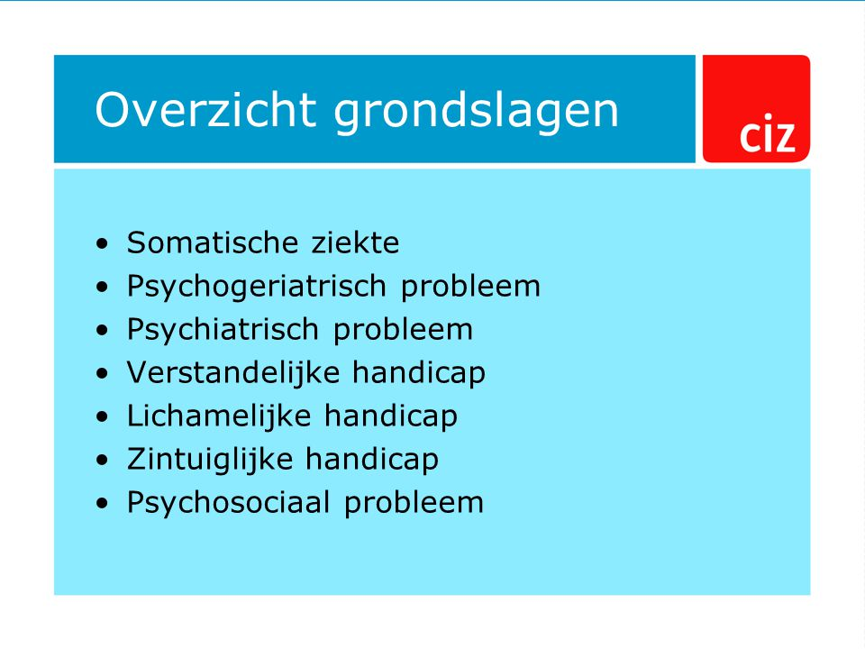 Overzicht grondslagen Somatische ziekte Psychogeriatrisch probleem Psychiatrisch probleem Verstandelijke handicap Lichamelijke handicap Zintuiglijke handicap Psychosociaal probleem