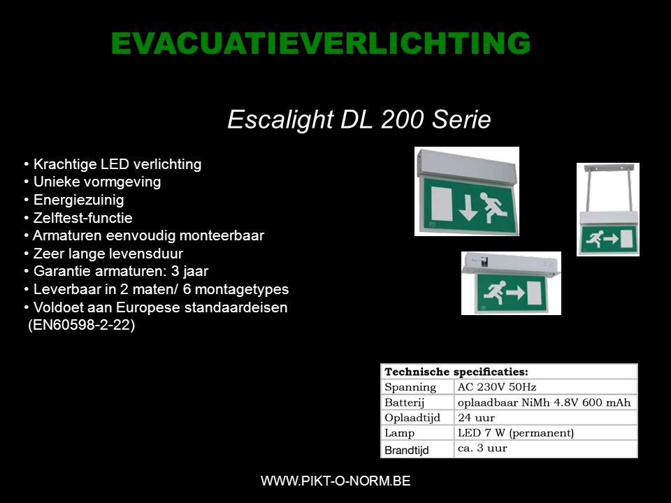 Escalight DL 200 Serie WWW.PIKT-O-NORM.BE EVACUATIEVERLICHTING Krachtige LED verlichting Unieke vormgeving Energiezuinig Zelftest-functie Armaturen eenvoudig monteerbaar Zeer lange levensduur Garantie armaturen: 3 jaar Leverbaar in 2 maten/ 6 montagetypes Voldoet aan Europese standaardeisen (EN60598-2-22)