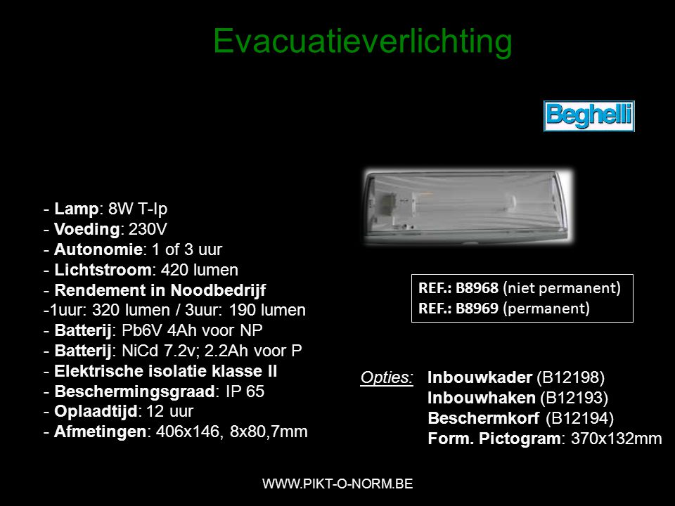 REF.: B8968 (niet permanent) REF.: B8969 (permanent) - Lamp: 8W T-Ip - Voeding: 230V - Autonomie: 1 of 3 uur - Lichtstroom: 420 lumen - Rendement in Noodbedrijf -1uur: 320 lumen / 3uur: 190 lumen - Batterij: Pb6V 4Ah voor NP - Batterij: NiCd 7.2v; 2.2Ah voor P - Elektrische isolatie klasse II - Beschermingsgraad: IP 65 - Oplaadtijd: 12 uur - Afmetingen: 406x146, 8x80,7mm Opties:Inbouwkader (B12198) Inbouwhaken (B12193) Beschermkorf (B12194) Form.