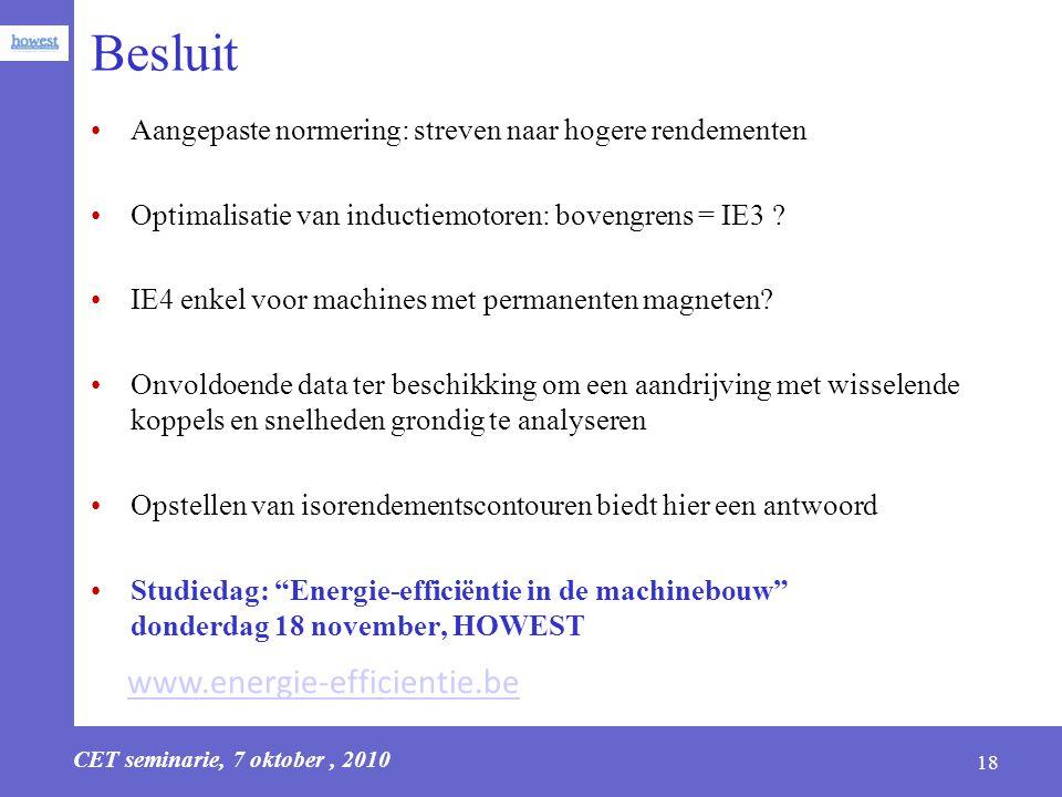 CET seminarie, 7 oktober, 2010 18 Besluit Aangepaste normering: streven naar hogere rendementen Optimalisatie van inductiemotoren: bovengrens = IE3 ?