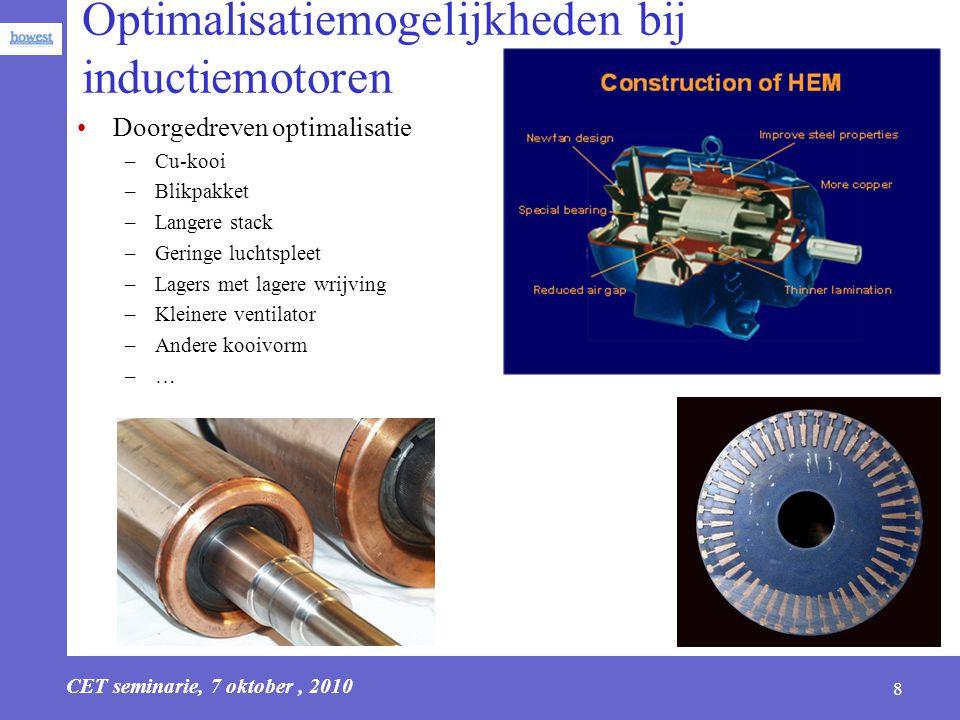 CET seminarie, 7 oktober, 2010 8 Optimalisatiemogelijkheden bij inductiemotoren Doorgedreven optimalisatie –Cu-kooi –Blikpakket –Langere stack –Gering
