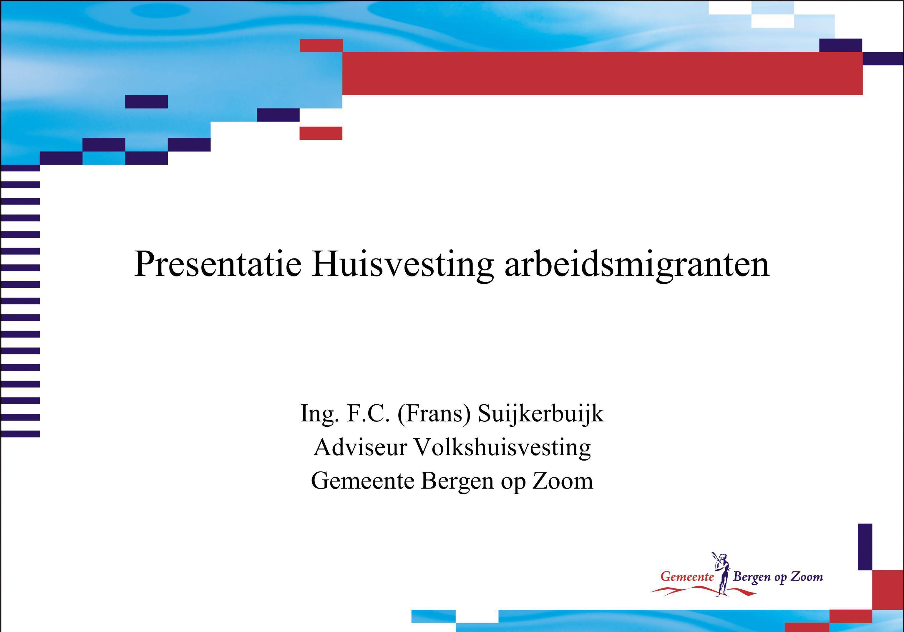 Presentatie Huisvesting arbeidsmigranten Ing. F.C. (Frans) Suijkerbuijk Adviseur Volkshuisvesting Gemeente Bergen op Zoom