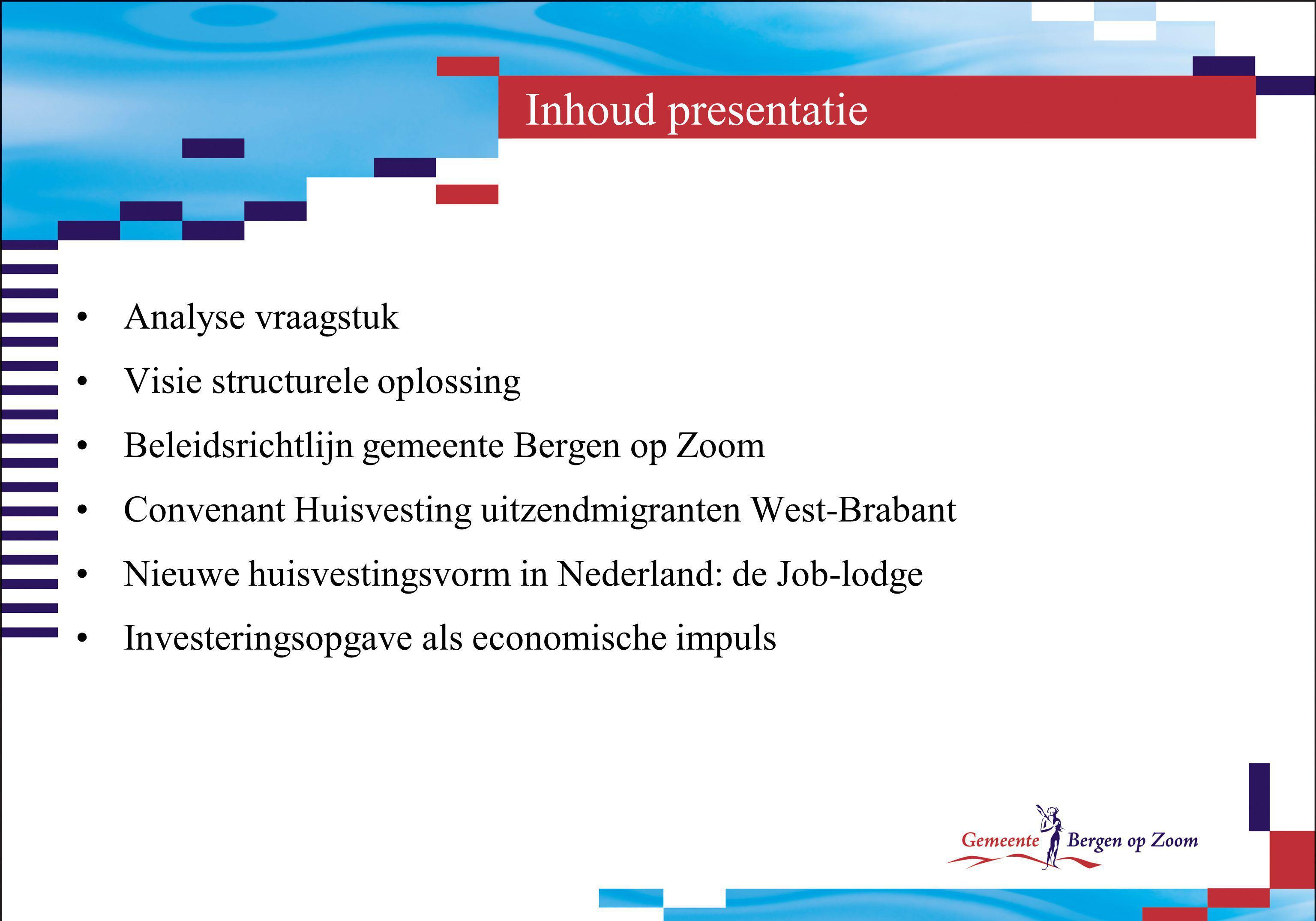 Inhoud presentatie Analyse vraagstuk Visie structurele oplossing Beleidsrichtlijn gemeente Bergen op Zoom Convenant Huisvesting uitzendmigranten West-