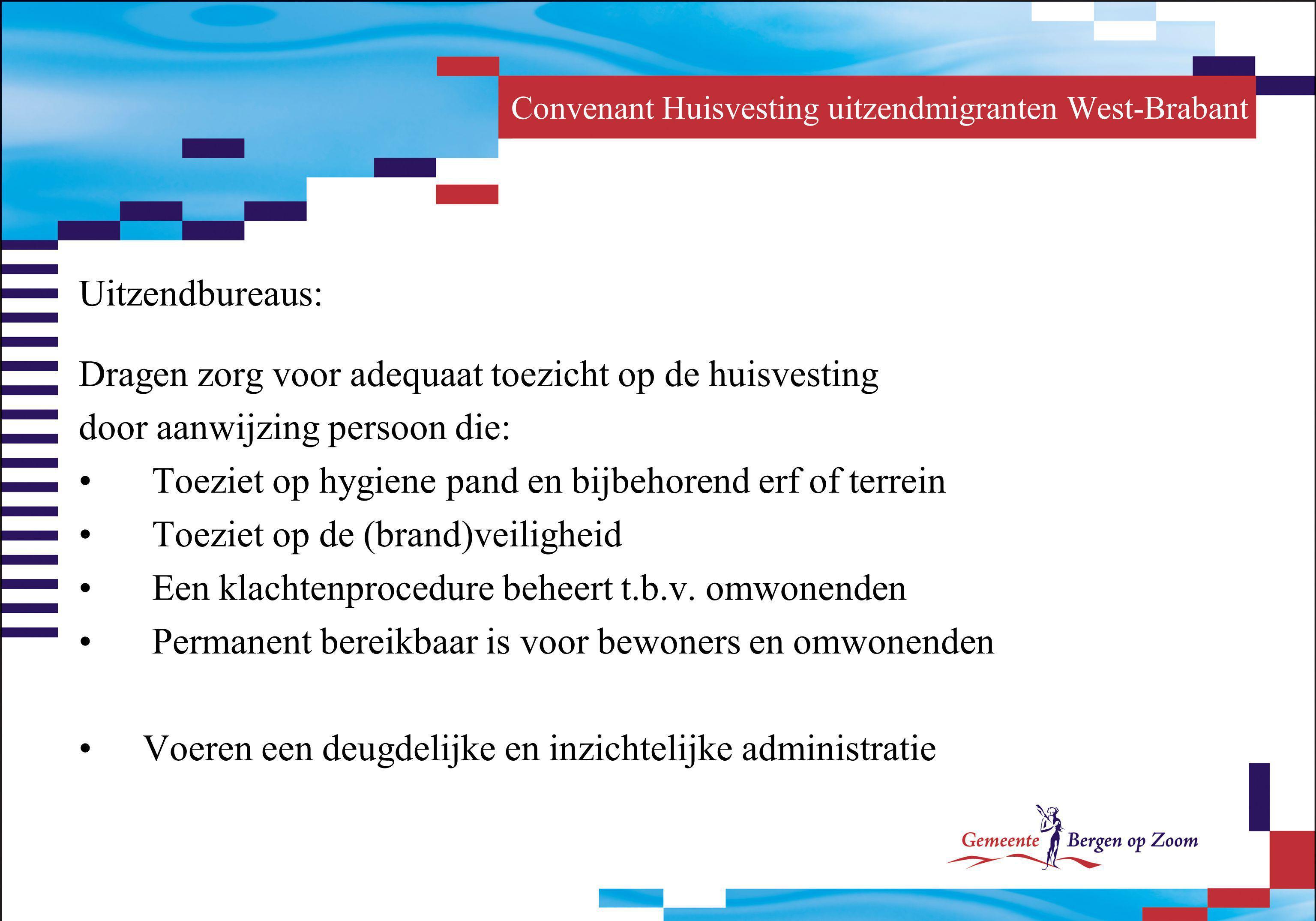 Convenant Huisvesting uitzendmigranten West-Brabant Uitzendbureaus: Dragen zorg voor adequaat toezicht op de huisvesting door aanwijzing persoon die: