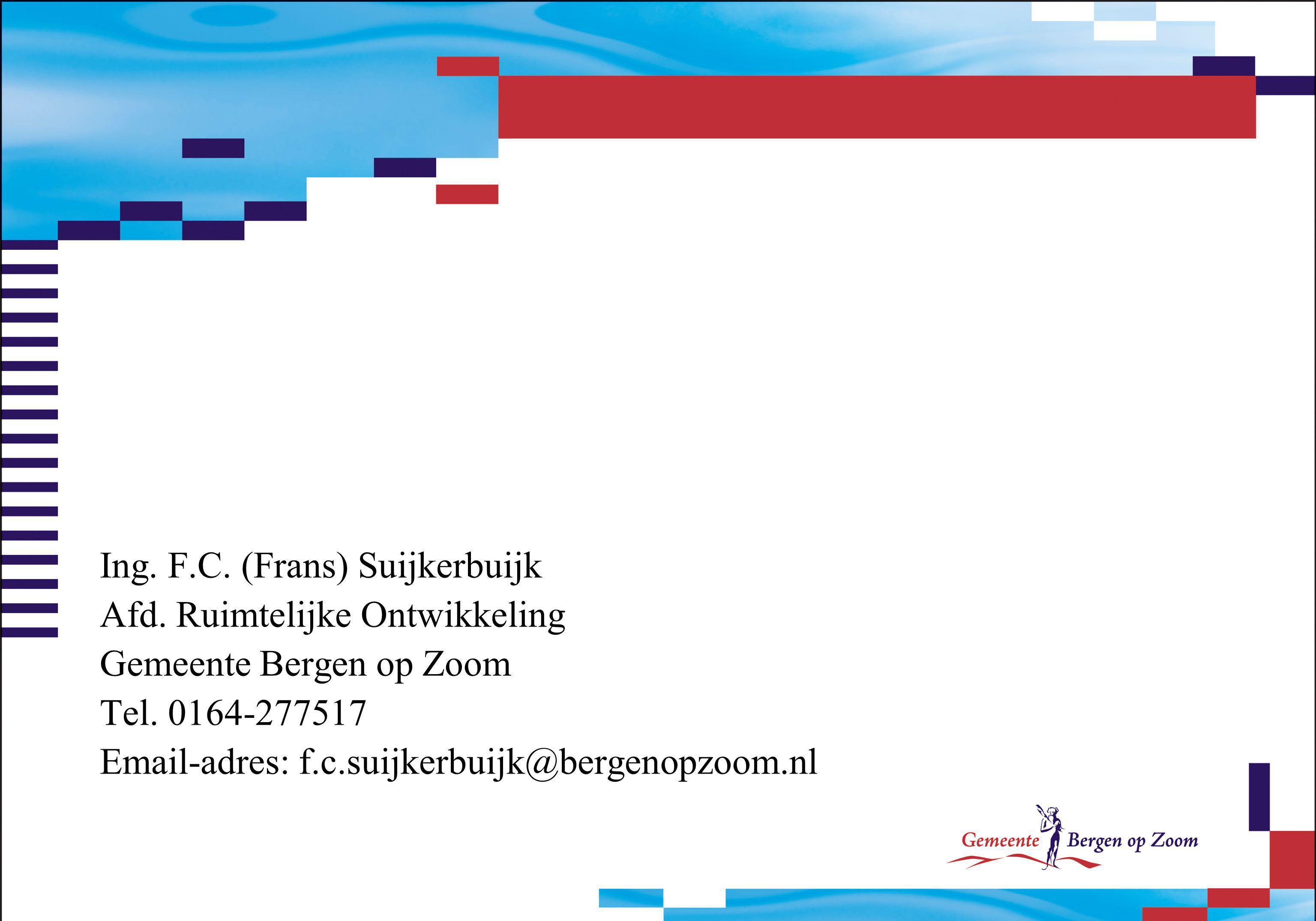 Ing. F.C. (Frans) Suijkerbuijk Afd. Ruimtelijke Ontwikkeling Gemeente Bergen op Zoom Tel. 0164-277517 Email-adres: f.c.suijkerbuijk@bergenopzoom.nl